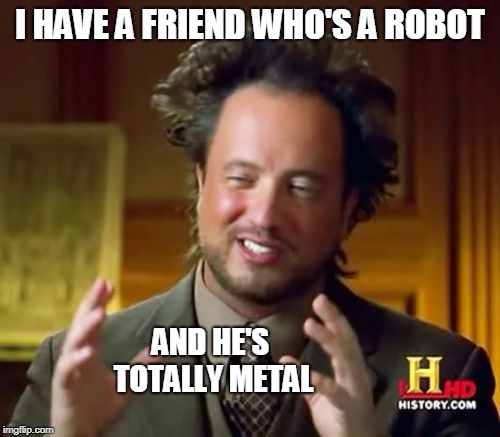 Ancient Aliens |  I HAVE A FRIEND WHO'S A ROBOT; AND HE'S TOTALLY METAL | image tagged in memes,ancient aliens | made w/ Imgflip meme maker