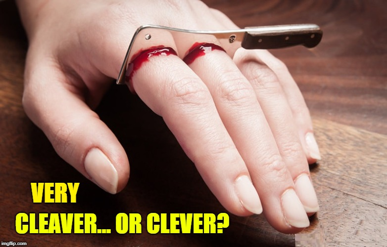Need a Conversation Starter? | VERY CLEAVER... OR CLEVER? | image tagged in vince vance,cleaver,clever,cleaver slicing 2 fingers,gruesome,bloody fingers | made w/ Imgflip meme maker