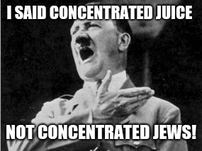 Jews | I SAID CONCENTRATED JUICE NOT CONCENTRATED JEWS! | image tagged in i,am,a,gei | made w/ Imgflip meme maker