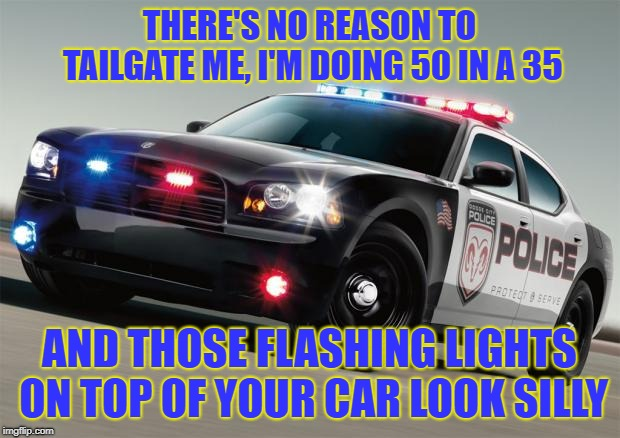 Police car | THERE'S NO REASON TO TAILGATE ME, I'M DOING 50 IN A 35 AND THOSE FLASHING LIGHTS ON TOP OF YOUR CAR LOOK SILLY | image tagged in police car | made w/ Imgflip meme maker