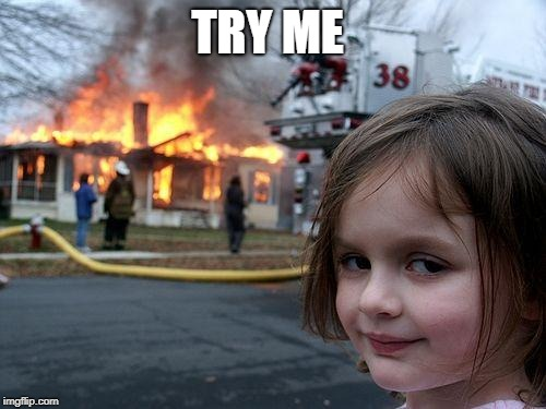 TRY ME | image tagged in memes,disaster girl | made w/ Imgflip meme maker