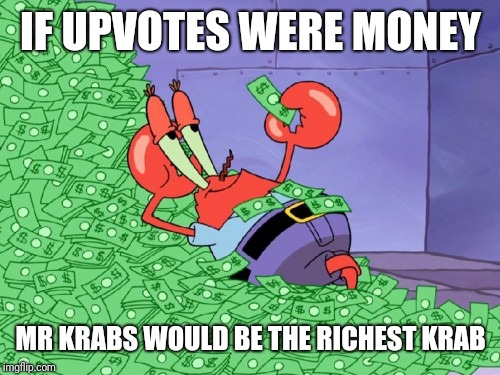 mr krabs money | IF UPVOTES WERE MONEY MR KRABS WOULD BE THE RICHEST KRAB | image tagged in mr krabs money | made w/ Imgflip meme maker
