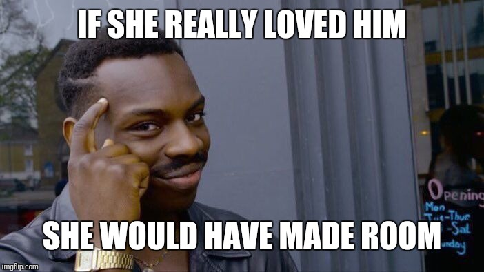 Roll Safe Think About It Meme | IF SHE REALLY LOVED HIM SHE WOULD HAVE MADE ROOM | image tagged in memes,roll safe think about it | made w/ Imgflip meme maker