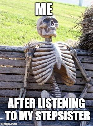 STEPSISTERS  | ME AFTER LISTENING TO MY STEPSISTER | image tagged in memes,waiting skeleton | made w/ Imgflip meme maker