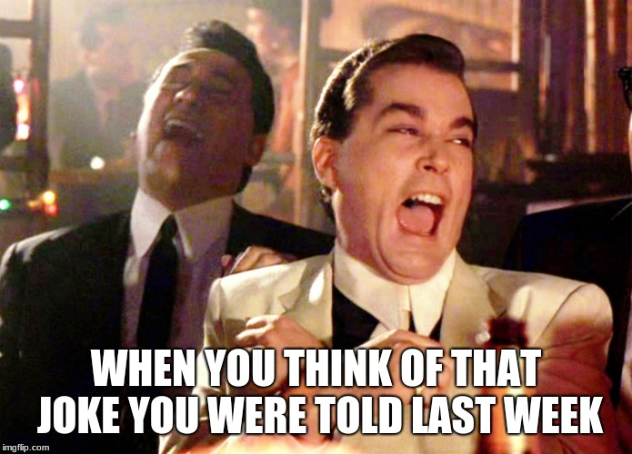 Good Fellas Hilarious | WHEN YOU THINK OF THAT JOKE YOU WERE TOLD LAST WEEK | image tagged in memes,good fellas hilarious | made w/ Imgflip meme maker