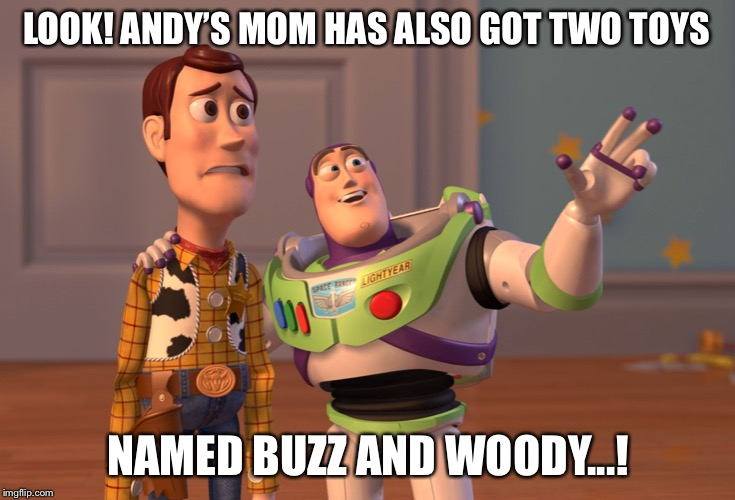 Buzz and Woody meet Buzz and Woody | LOOK! ANDY'S MOM HAS ALSO GOT TWO TOYS NAMED BUZZ AND WOODY...! | image tagged in memes,x x everywhere | made w/ Imgflip meme maker