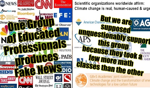 Climate Change  |  But we are supposed unquestionably support this group because they took a few more math classes than the other; One Group of Educated Professionals produces Fake News | image tagged in global warming,fake news,media,science,wikileaks | made w/ Imgflip meme maker