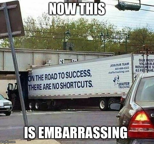 Shortcuts on the road to success | NOW THIS IS EMBARRASSING | image tagged in trucks,shortcut,success,irony,memes | made w/ Imgflip meme maker