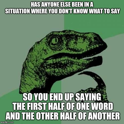 Philosoraptor | HAS ANYONE ELSE BEEN IN A SITUATION WHERE YOU DON'T KNOW WHAT TO SAY SO YOU END UP SAYING THE FIRST HALF OF ONE WORD AND THE OTHER HALF OF A | image tagged in memes,philosoraptor | made w/ Imgflip meme maker