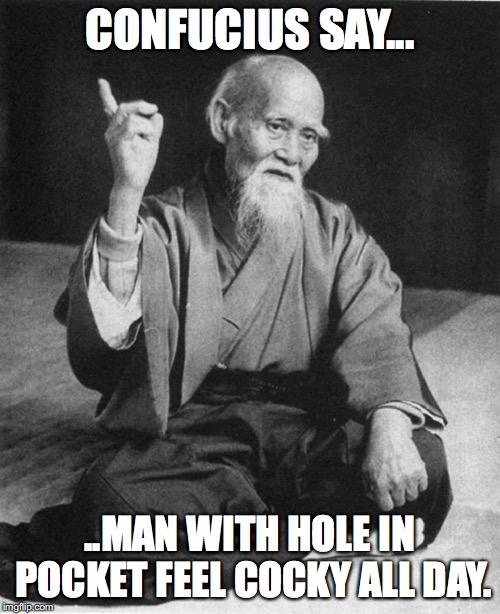 Confucius say | CONFUCIUS SAY... ..MAN WITH HOLE IN POCKET FEEL COCKY ALL DAY. | image tagged in confucius say | made w/ Imgflip meme maker