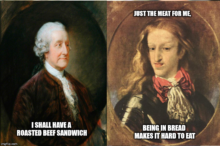 A sandwich inbread | I SHALL HAVE A ROASTED BEEF SANDWICH JUST THE MEAT FOR ME, BEING IN BREAD MAKES IT HARD TO EAT | image tagged in inbred,earl,hapsburg,arbys | made w/ Imgflip meme maker