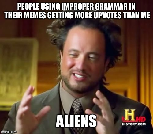 Ancient Aliens |  PEOPLE USING IMPROPER GRAMMAR IN THEIR MEMES GETTING MORE UPVOTES THAN ME; ALIENS | image tagged in memes,ancient aliens | made w/ Imgflip meme maker