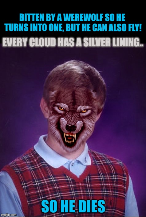 Bad Luck WereBrian | BITTEN BY A WEREWOLF SO HE TURNS INTO ONE, BUT HE CAN ALSO FLY! EVERY CLOUD HAS A SILVER LINING.. SO HE DIES | image tagged in bad luck werebrian,bad luck brian,memes,werewolf,silver,fail | made w/ Imgflip meme maker
