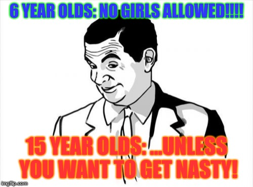 If You Know What I Mean Bean |  6 YEAR OLDS: NO GIRLS ALLOWED!!!! 15 YEAR OLDS: ...UNLESS YOU WANT TO GET NASTY! | image tagged in memes,if you know what i mean bean | made w/ Imgflip meme maker