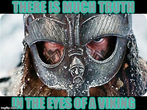 You May Not Wanna Hear What He's Got to Say,  but |  THERE IS MUCH TRUTH; IN THE EYES OF A VIKING | image tagged in vince vance,vikings,helmet,norsemen,the eyes have it,the ayes have it | made w/ Imgflip meme maker