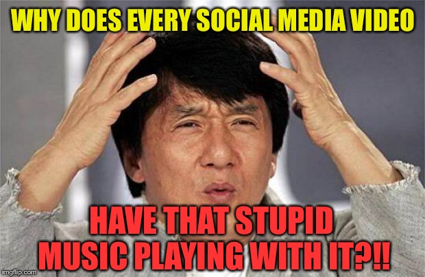 Please make it stop! | WHY DOES EVERY SOCIAL MEDIA VIDEO HAVE THAT STUPID MUSIC PLAYING WITH IT?!! | image tagged in jackie chan wtf face,social media,videos,stupid,music | made w/ Imgflip meme maker