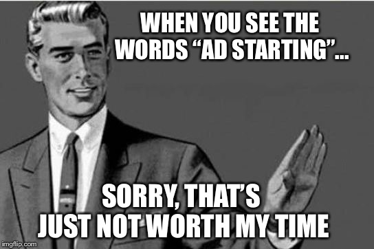 "Does anyone actually watch them? | WHEN YOU SEE THE WORDS ""AD STARTING""... SORRY, THAT'S JUST NOT WORTH MY TIME 