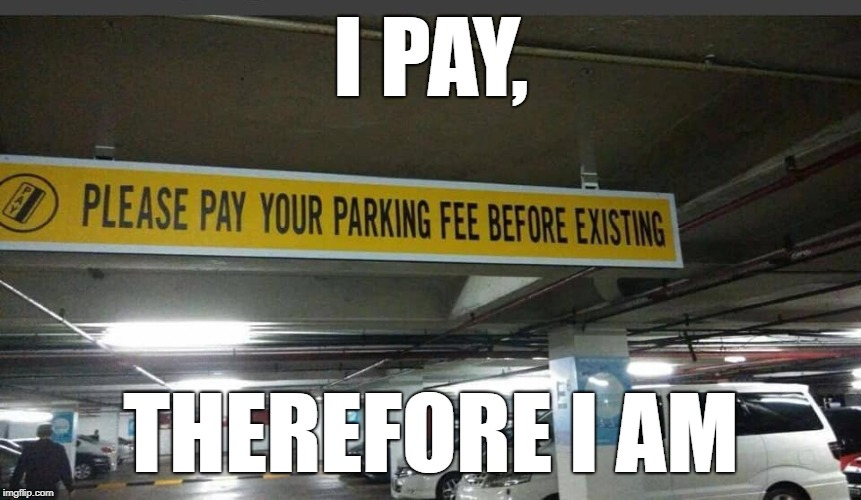 Which came first, the credit or the debit? |  I PAY, THEREFORE I AM | image tagged in existence,parking,paid in full,contradiction | made w/ Imgflip meme maker