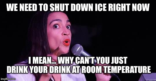 Alexandria Ocasio-Cortez | WE NEED TO SHUT DOWN ICE RIGHT NOW I MEAN… WHY CAN'T YOU JUST DRINK YOUR DRINK AT ROOM TEMPERATURE | image tagged in alexandria ocasio-cortez | made w/ Imgflip meme maker