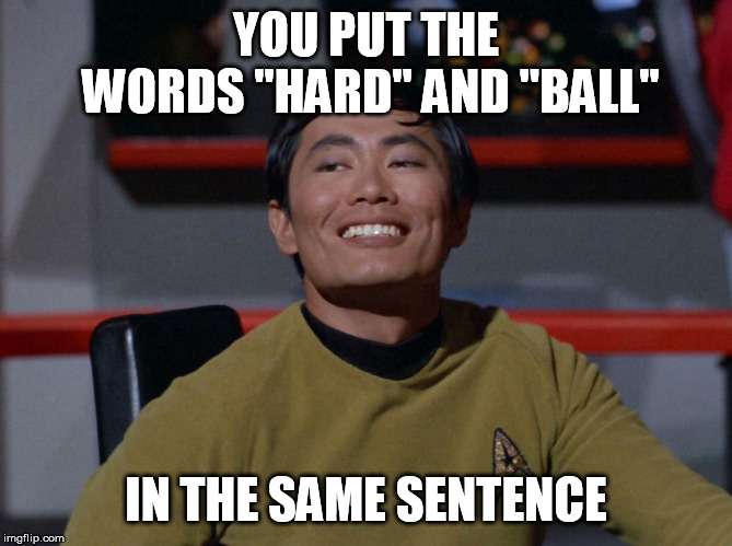 "Sulu smug | YOU PUT THE WORDS ""HARD"" AND ""BALL"" IN THE SAME SENTENCE 