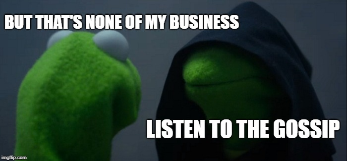 :D | LISTEN TO THE GOSSIP BUT THAT'S NONE OF MY BUSINESS | image tagged in memes,evil kermit,but thats none of my business | made w/ Imgflip meme maker
