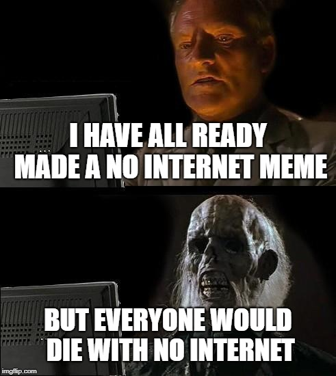 Ill Just Wait Here | I HAVE ALL READY MADE A NO INTERNET MEME BUT EVERYONE WOULD DIE WITH NO INTERNET | image tagged in memes,ill just wait here | made w/ Imgflip meme maker