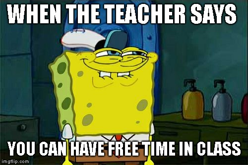 Dont You Squidward Meme | WHEN THE TEACHER SAYS YOU CAN HAVE FREE TIME IN CLASS | image tagged in memes,dont you squidward,school | made w/ Imgflip meme maker