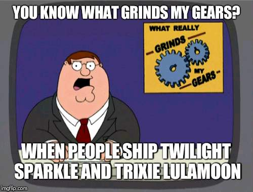 Peter Griffin News |  YOU KNOW WHAT GRINDS MY GEARS? WHEN PEOPLE SHIP TWILIGHT SPARKLE AND TRIXIE LULAMOON | image tagged in memes,peter griffin news | made w/ Imgflip meme maker