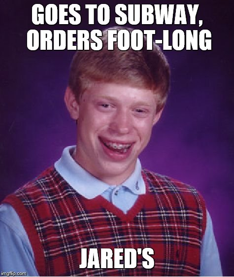 Bad Luck Brian Meme | GOES TO SUBWAY, ORDERS FOOT-LONG JARED'S | image tagged in memes,bad luck brian | made w/ Imgflip meme maker