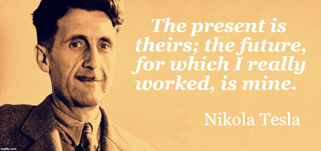 George Orwell | The present is theirs; the future, for which I really worked, is mine. Nikola Tesla | image tagged in george orwell | made w/ Imgflip meme maker