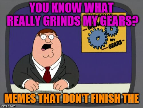 Peter Griffin News | YOU KNOW WHAT REALLY GRINDS MY GEARS? MEMES THAT DON'T FINISH THE | image tagged in memes,peter griffin news | made w/ Imgflip meme maker