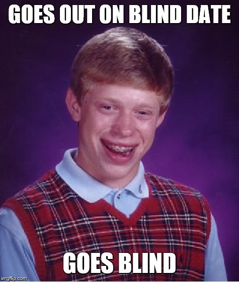 Bad Luck Brian Meme | GOES OUT ON BLIND DATE GOES BLIND | image tagged in memes,bad luck brian,blind date,dating,speed dating | made w/ Imgflip meme maker