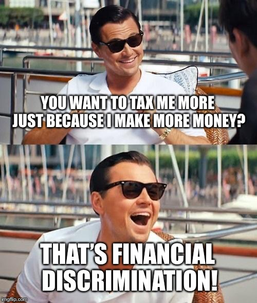 Financialism  | YOU WANT TO TAX ME MORE JUST BECAUSE I MAKE MORE MONEY? THAT'S FINANCIAL DISCRIMINATION! | image tagged in memes,leonardo dicaprio wolf of wall street,taxes,funny | made w/ Imgflip meme maker