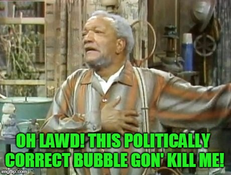 Fred Sanford | OH LAWD! THIS POLITICALLY CORRECT BUBBLE GON' KILL ME! | image tagged in fred sanford | made w/ Imgflip meme maker