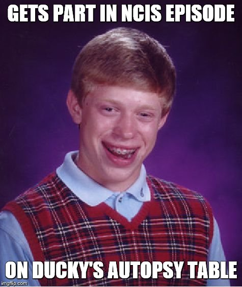 Bad Luck Brian | GETS PART IN NCIS EPISODE ON DUCKY'S AUTOPSY TABLE | image tagged in memes,bad luck brian | made w/ Imgflip meme maker