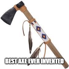 The Tomahawk Best Axe Ever | BEST AXE EVER INVENTED | image tagged in weapons,axe | made w/ Imgflip meme maker