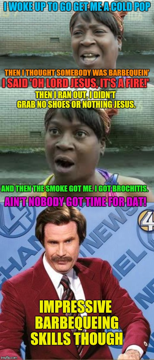 If Ron Burgundy had been the anchor for this news report | I WOKE UP TO GO GET ME A COLD POP THEN I THOUGHT SOMEBODY WAS BARBEQUEIN' I SAID 'OH LORD JESUS, IT'S A FIRE!' THEN I RAN OUT, I DIDN'T GRAB | image tagged in sweet brown,ron burgundy,barbecue,cooking,skills | made w/ Imgflip meme maker