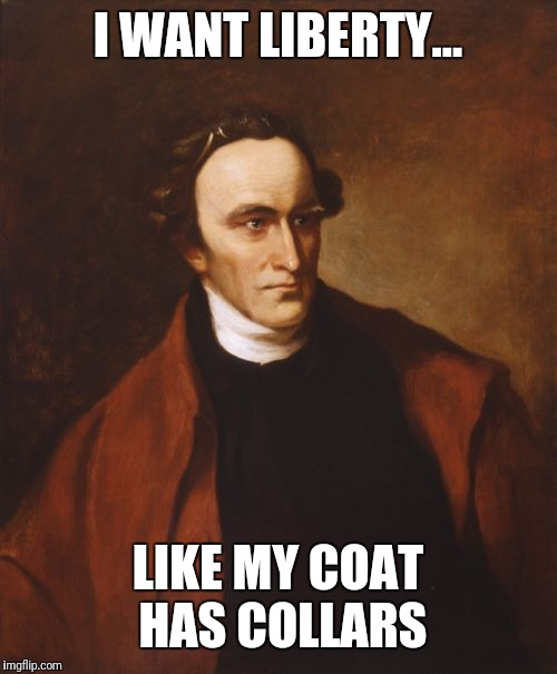 Patrick Henry Meme | I WANT LIBERTY... LIKE MY COAT HAS COLLARS | image tagged in memes,patrick henry | made w/ Imgflip meme maker