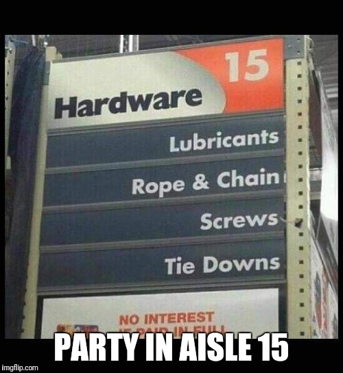 Woo hoo party! | PARTY IN AISLE 15 | image tagged in funny sign,party in aisle 15 | made w/ Imgflip meme maker