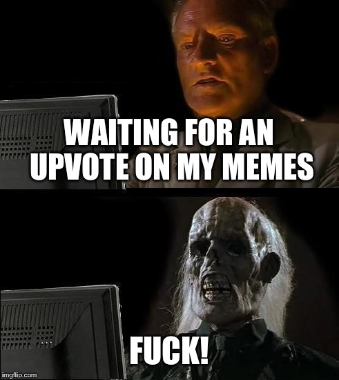 Ill Just Wait Here Meme | WAITING FOR AN UPVOTE ON MY MEMES F**K! | image tagged in memes,ill just wait here | made w/ Imgflip meme maker