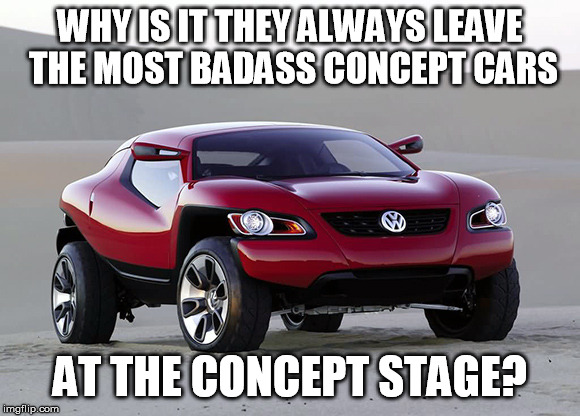 It can't be just the regulations, can it?  | WHY IS IT THEY ALWAYS LEAVE THE MOST BADASS CONCEPT CARS AT THE CONCEPT STAGE? | image tagged in cars | made w/ Imgflip meme maker