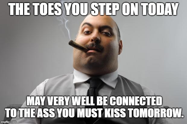 Scumbag Boss | THE TOES YOU STEP ON TODAY MAY VERY WELL BE CONNECTED TO THE ASS YOU MUST KISS TOMORROW. | image tagged in memes,scumbag boss | made w/ Imgflip meme maker