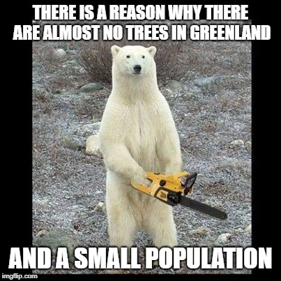 hardcore bear | THERE IS A REASON WHY THERE ARE ALMOST NO TREES IN GREENLAND AND A SMALL POPULATION | image tagged in memes,chainsaw bear | made w/ Imgflip meme maker