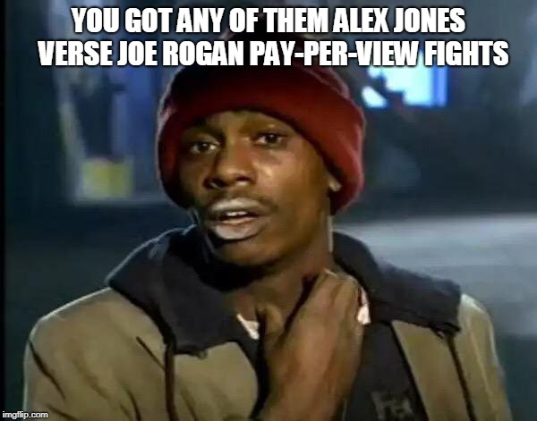 Y'all Got Any More Of That | YOU GOT ANY OF THEM ALEX JONES  VERSE JOE ROGAN PAY-PER-VIEW FIGHTS | image tagged in memes,y'all got any more of that | made w/ Imgflip meme maker