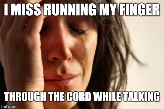 First World Problems Meme | I MISS RUNNING MY FINGER THROUGH THE CORD WHILE TALKING | image tagged in memes,first world problems | made w/ Imgflip meme maker