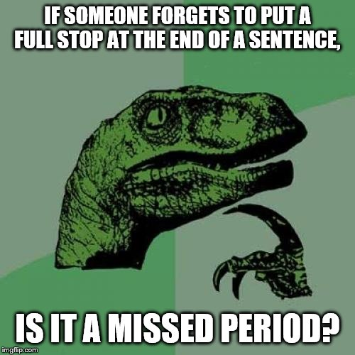 Philosoraptor |  IF SOMEONE FORGETS TO PUT A FULL STOP AT THE END OF A SENTENCE, IS IT A MISSED PERIOD? | image tagged in memes,philosoraptor | made w/ Imgflip meme maker