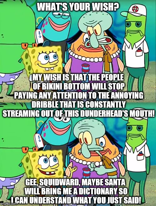 Best Roast Of All Time | WHAT'S YOUR WISH? MY WISH IS THAT THE PEOPLE OF BIKINI BOTTOM WILL STOP PAYING ANY ATTENTION TO THE ANNOYING DRIBBLE THAT IS CONSTANTLY STRE | image tagged in gee squidward,spongebob,dictionary | made w/ Imgflip meme maker