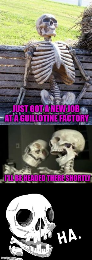 Everyone wants to get a head in life! | JUST GOT A NEW JOB AT A GUILLOTINE FACTORY I'LL BE HEADED THERE SHORTLY | image tagged in skeletons,memes,beheaded,funny,puns | made w/ Imgflip meme maker