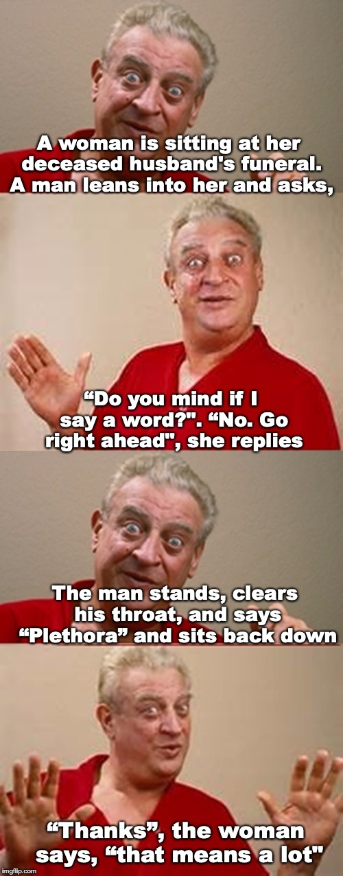 "THE RIGHT WORD | A woman is sitting at her deceased husband's funeral. A man leans into her and asks, ""Do you mind if I say a word?"". ""No. Go right ahead"", s 
