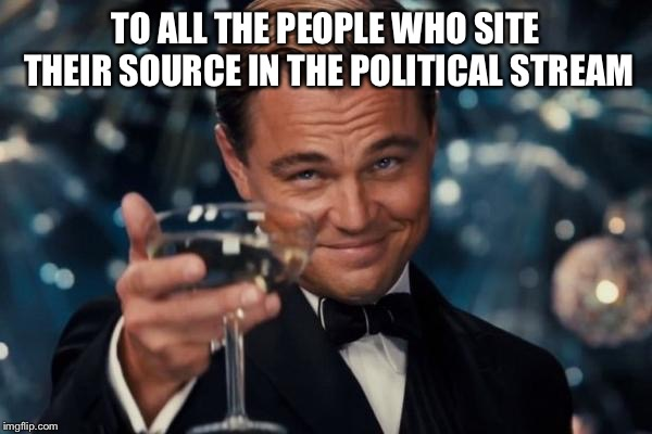 Leonardo Dicaprio Cheers | TO ALL THE PEOPLE WHO SITE THEIR SOURCE IN THE POLITICAL STREAM | image tagged in memes,leonardo dicaprio cheers | made w/ Imgflip meme maker